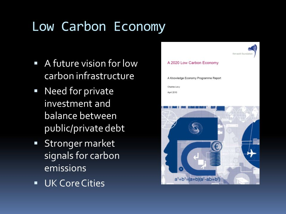 Low Carbon Economy A future vision for low carbon infrastructure Need for private investment and balance between public/private debt Stronger market signals for carbon emissions UK Core Cities