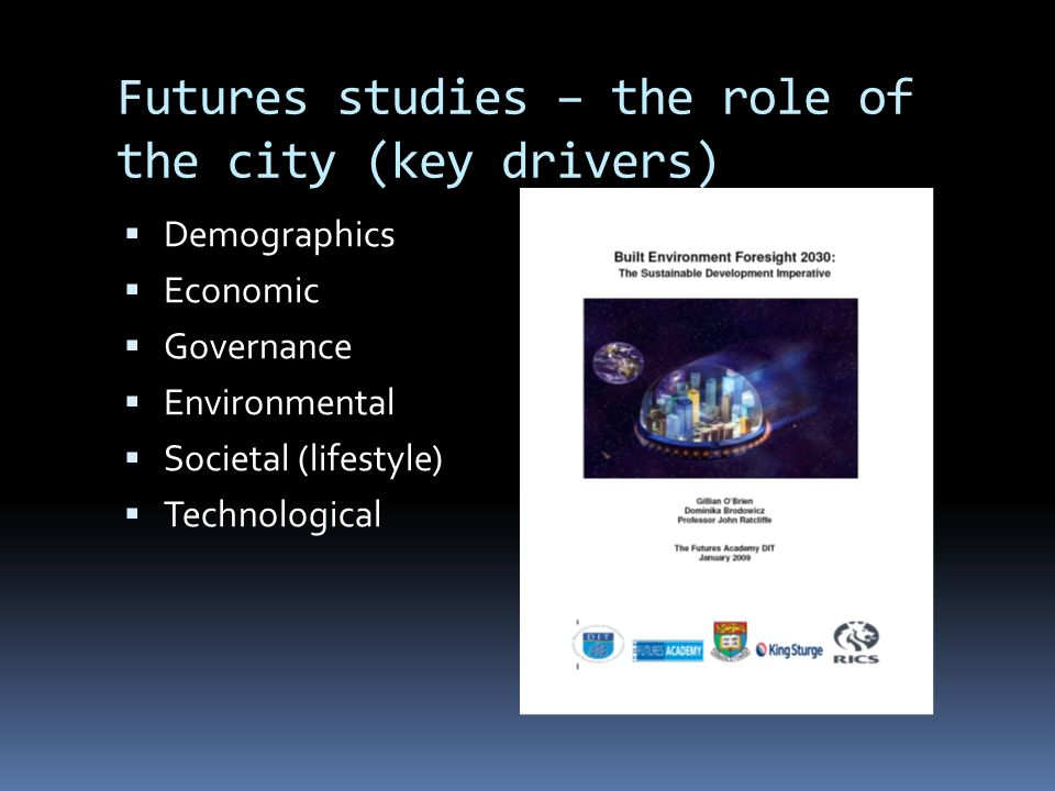 Futures studies – the role of the city (key drivers) Demographics Economic Governance Environmental Societal (lifestyle) Technological