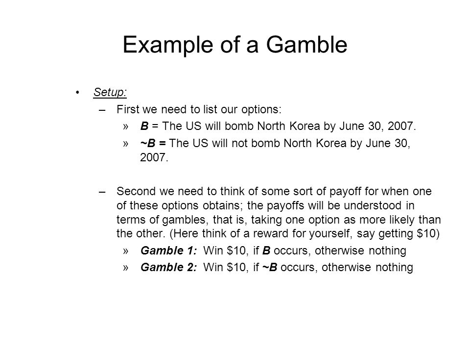 Example of a Gamble Setup: –First we need to list our options: »B = The US will bomb North Korea by June 30, 2007.