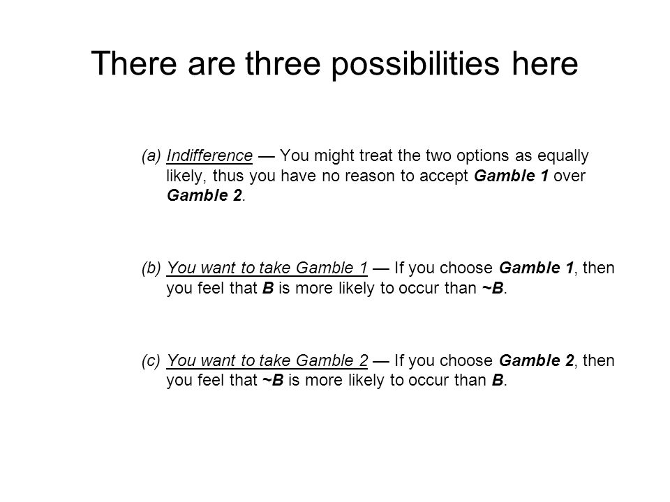 There are three possibilities here (a)Indifference You might treat the two options as equally likely, thus you have no reason to accept Gamble 1 over Gamble 2.