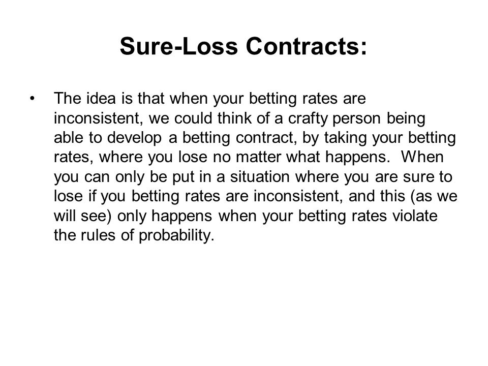 Sure-Loss Contracts: The idea is that when your betting rates are inconsistent, we could think of a crafty person being able to develop a betting contract, by taking your betting rates, where you lose no matter what happens.