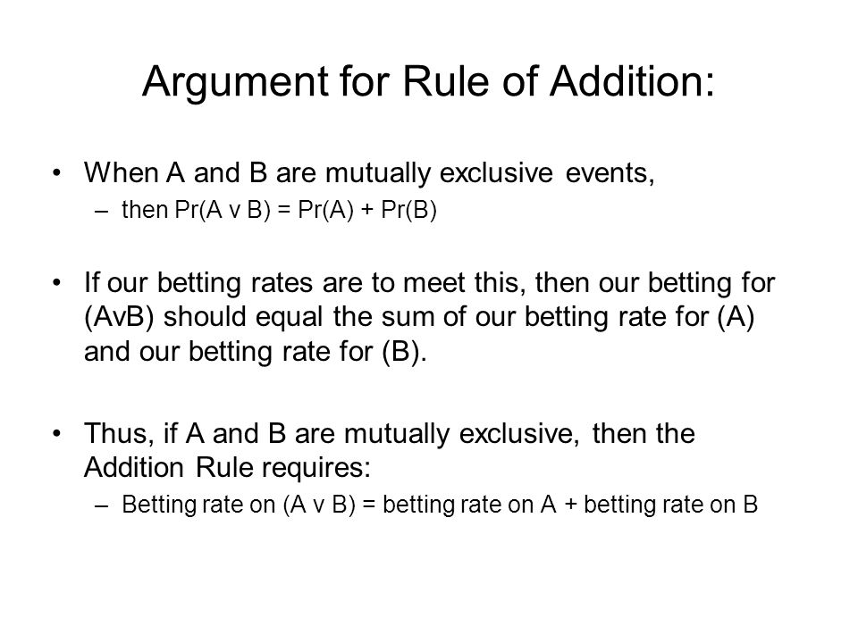 Argument for Rule of Addition: When A and B are mutually exclusive events, –then Pr(A v B) = Pr(A) + Pr(B) If our betting rates are to meet this, then our betting for (AvB) should equal the sum of our betting rate for (A) and our betting rate for (B).