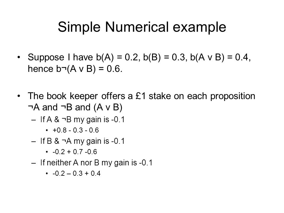Simple Numerical example Suppose I have b(A) = 0.2, b(B) = 0.3, b(A v B) = 0.4, hence b¬(A v B) = 0.6.