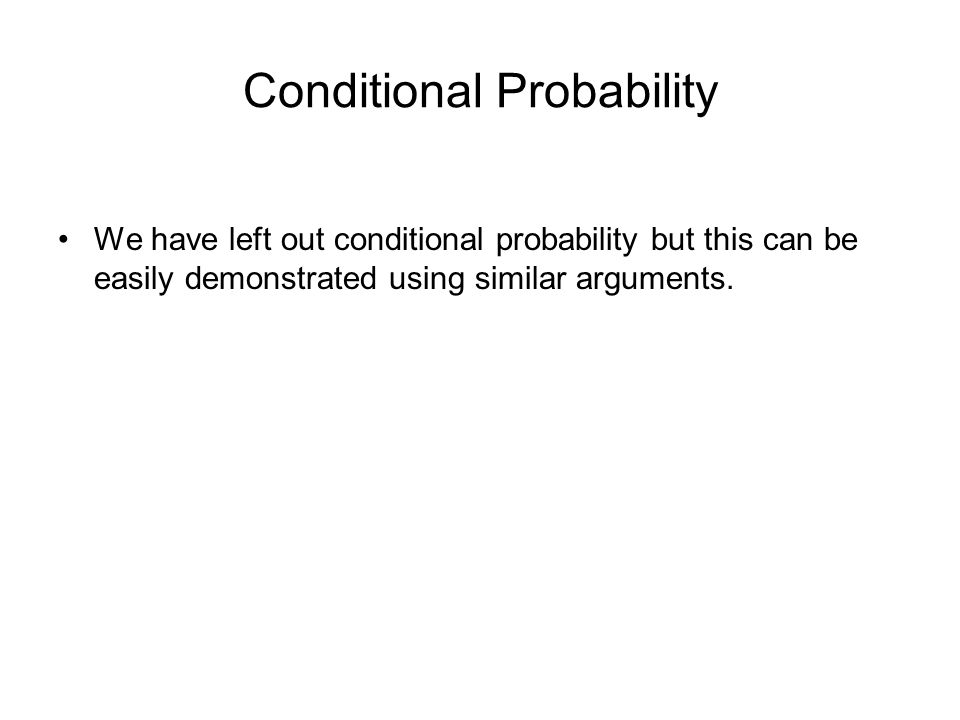 Conditional Probability We have left out conditional probability but this can be easily demonstrated using similar arguments.