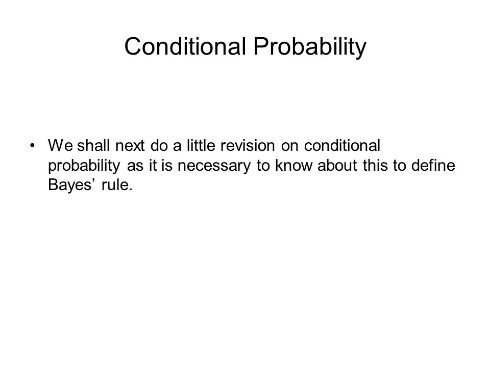 Conditional Probability We shall next do a little revision on conditional probability as it is necessary to know about this to define Bayes rule.