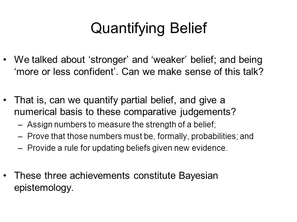 Quantifying Belief We talked about stronger and weaker belief; and being more or less confident.