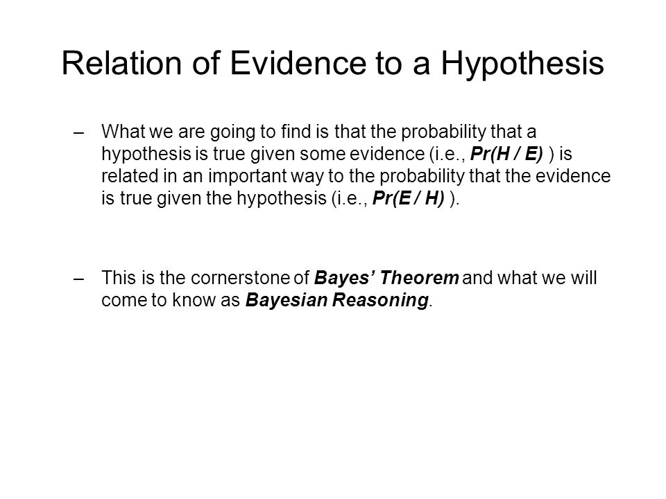 Relation of Evidence to a Hypothesis –What we are going to find is that the probability that a hypothesis is true given some evidence (i.e., Pr(H / E) ) is related in an important way to the probability that the evidence is true given the hypothesis (i.e., Pr(E / H) ).