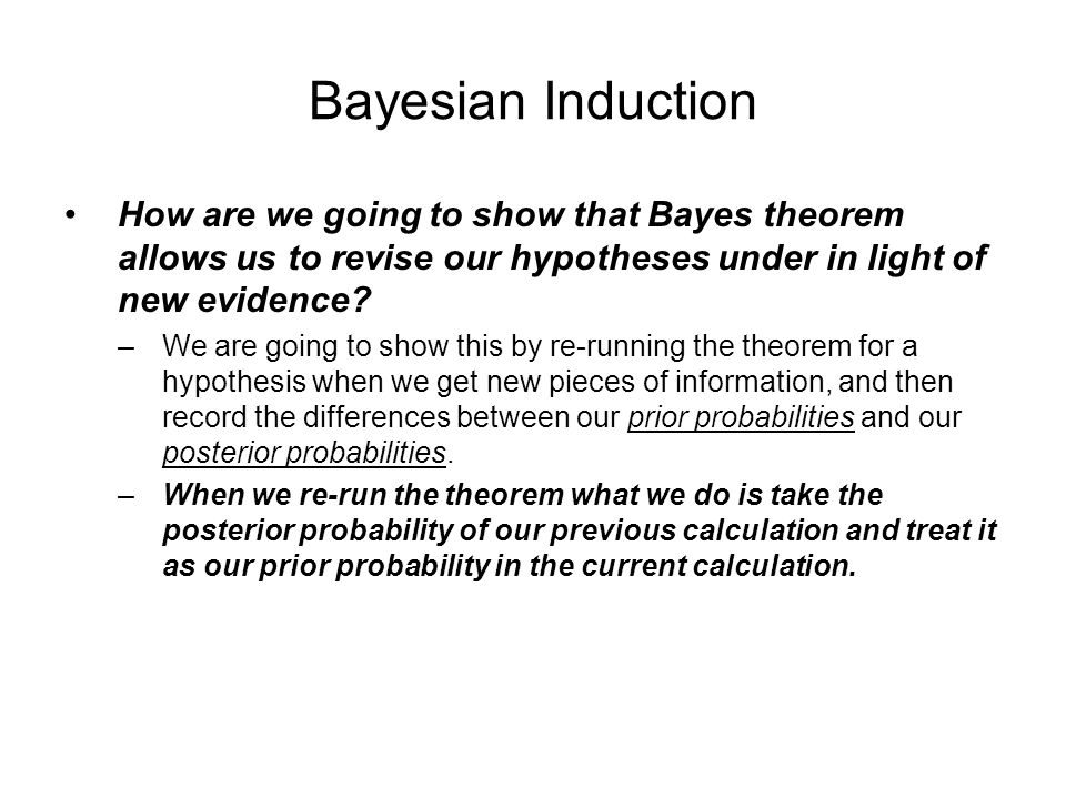 Bayesian Induction How are we going to show that Bayes theorem allows us to revise our hypotheses under in light of new evidence.