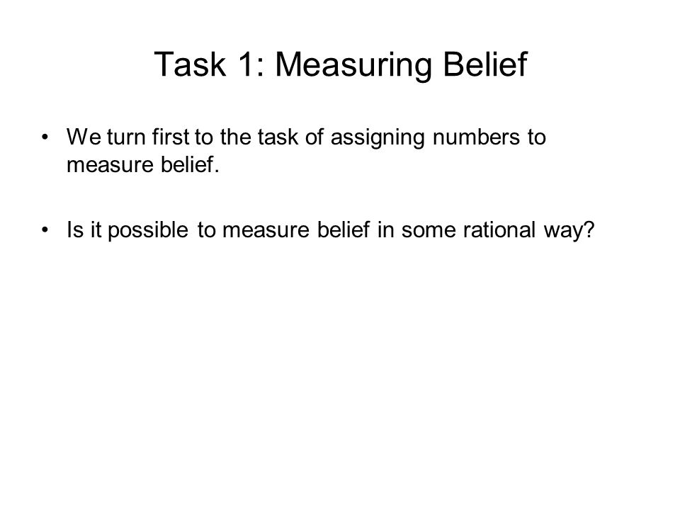 Task 1: Measuring Belief We turn first to the task of assigning numbers to measure belief.