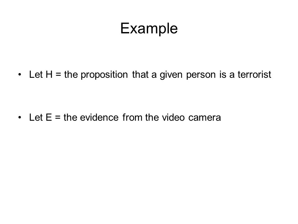 Example Let H = the proposition that a given person is a terrorist Let E = the evidence from the video camera
