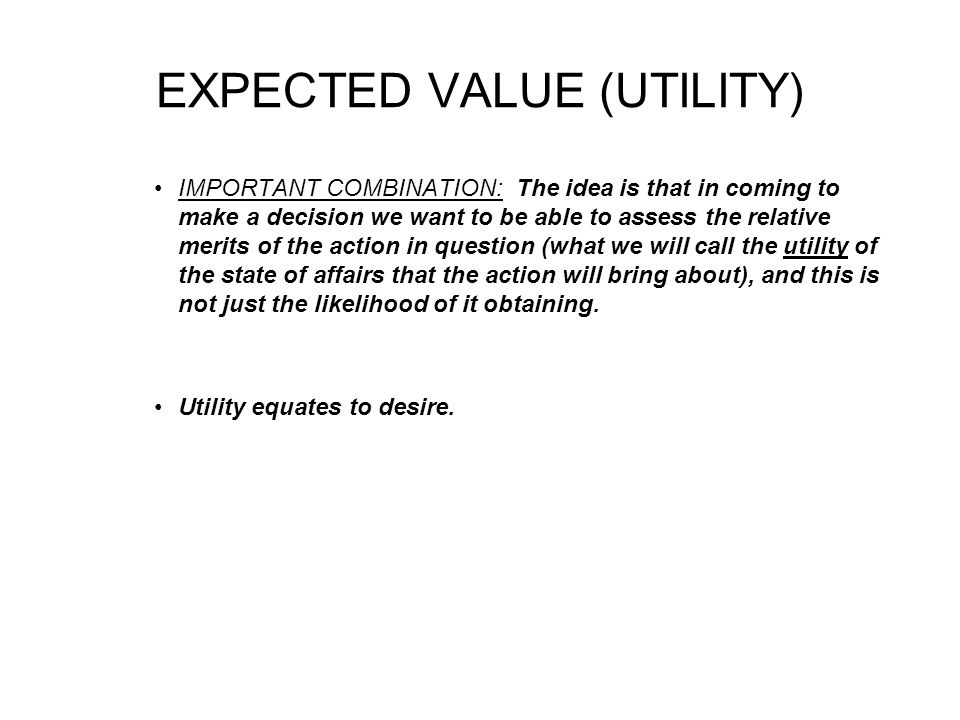 EXPECTED VALUE (UTILITY) IMPORTANT COMBINATION: The idea is that in coming to make a decision we want to be able to assess the relative merits of the action in question (what we will call the utility of the state of affairs that the action will bring about), and this is not just the likelihood of it obtaining.