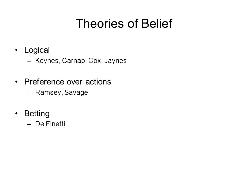 Theories of Belief Logical –Keynes, Carnap, Cox, Jaynes Preference over actions –Ramsey, Savage Betting –De Finetti