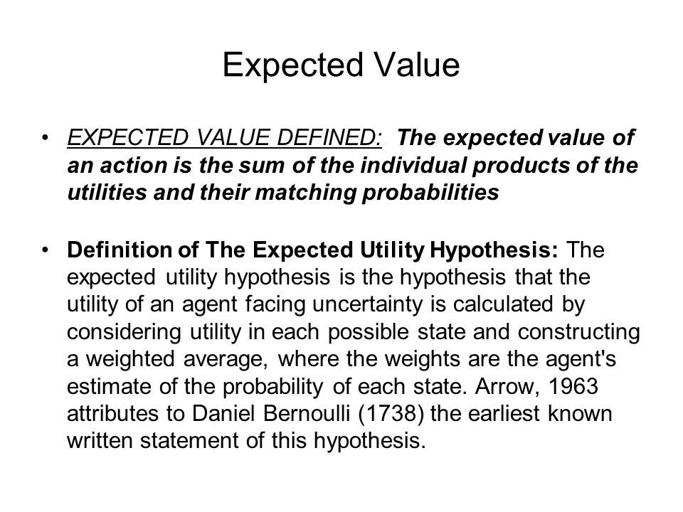 Expected Value EXPECTED VALUE DEFINED: The expected value of an action is the sum of the individual products of the utilities and their matching probabilities Definition of The Expected Utility Hypothesis: The expected utility hypothesis is the hypothesis that the utility of an agent facing uncertainty is calculated by considering utility in each possible state and constructing a weighted average, where the weights are the agent s estimate of the probability of each state.
