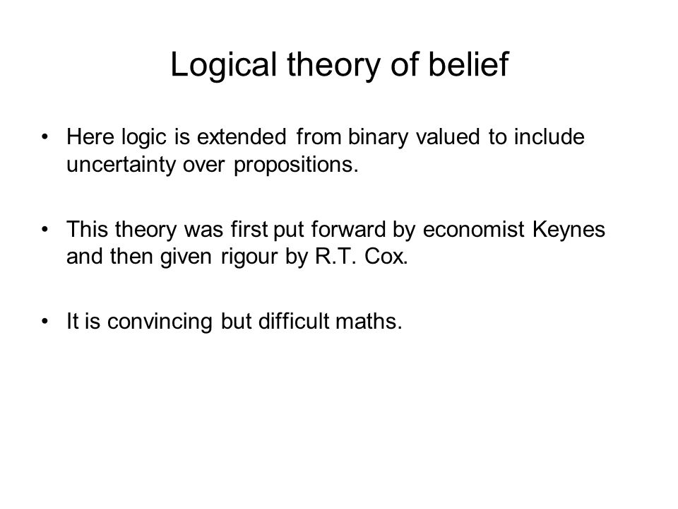 Logical theory of belief Here logic is extended from binary valued to include uncertainty over propositions.