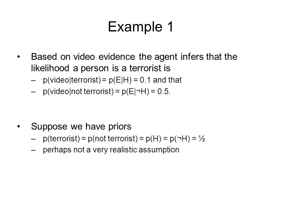 Example 1 Based on video evidence the agent infers that the likelihood a person is a terrorist is –p(video|terrorist) = p(E|H) = 0.1 and that –p(video|not terrorist) = p(E|¬H) = 0.5.