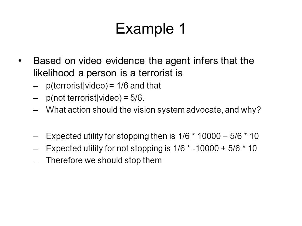 Example 1 Based on video evidence the agent infers that the likelihood a person is a terrorist is –p(terrorist|video) = 1/6 and that –p(not terrorist|video) = 5/6.