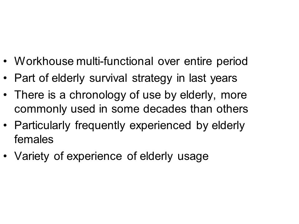 Workhouse multi-functional over entire period Part of elderly survival strategy in last years There is a chronology of use by elderly, more commonly used in some decades than others Particularly frequently experienced by elderly females Variety of experience of elderly usage