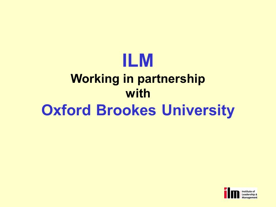 Building our Partnership Who are ILM What do we offer (overview) Who are our clients Working with other Universities Working with Oxford Brookes –Understanding options for e-pioneers –Benefits for delegates Recognition of input into programmes and competencies developed 6 months membership to ILM –Costs and process