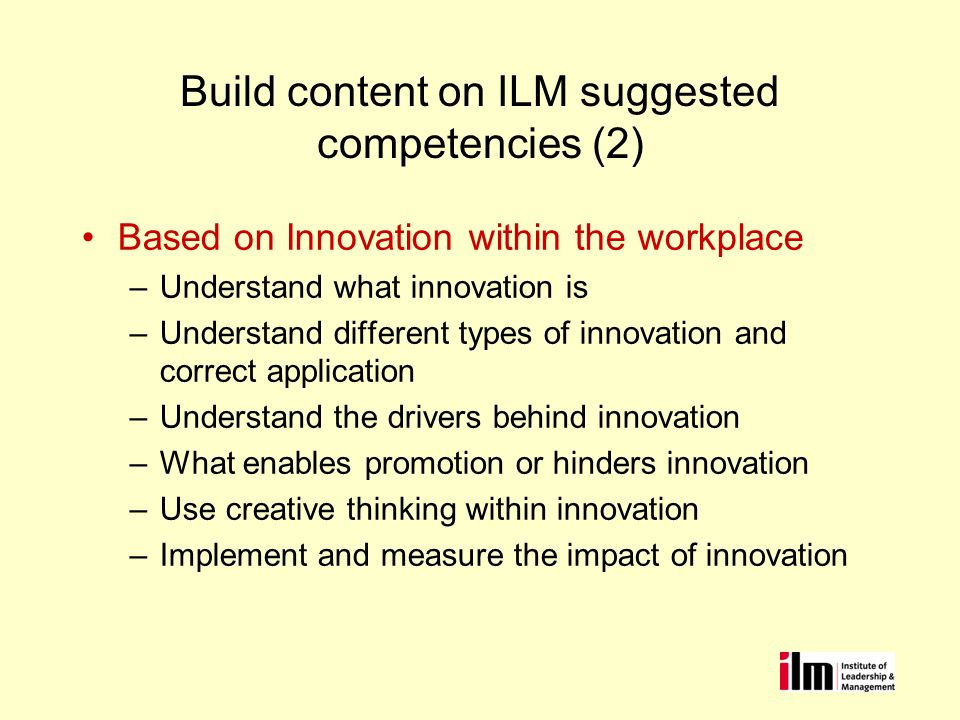 Build content on ILM suggested competencies (2) Based on Innovation within the workplace –Understand what innovation is –Understand different types of innovation and correct application –Understand the drivers behind innovation –What enables promotion or hinders innovation –Use creative thinking within innovation –Implement and measure the impact of innovation