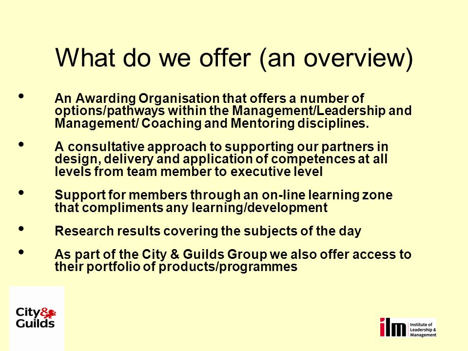 What do we offer (an overview) An Awarding Organisation that offers a number of options/pathways within the Management/Leadership and Management/ Coaching and Mentoring disciplines.