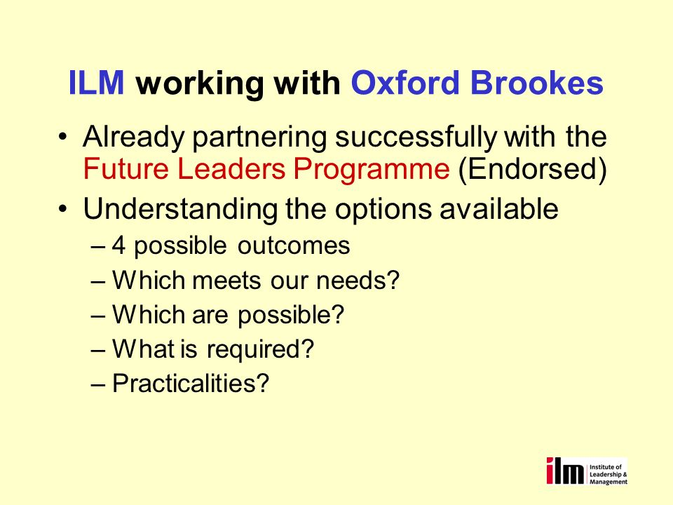 Understanding the Options 1234 Attendance Certificate Delegates leave with an Oxford Brookes branded certificate ILM Development Programmes where ILM as the Awarding Body gives recognition to your programme.