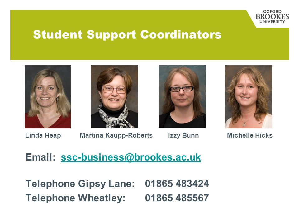 Student Support Coordinators Linda Heap Martina Kaupp-Roberts Izzy Bunn Michelle Hicks Email: ssc-business@brookes.ac.ukssc-business@brookes.ac.uk Telephone Gipsy Lane:01865 483424 Telephone Wheatley: 01865 485567