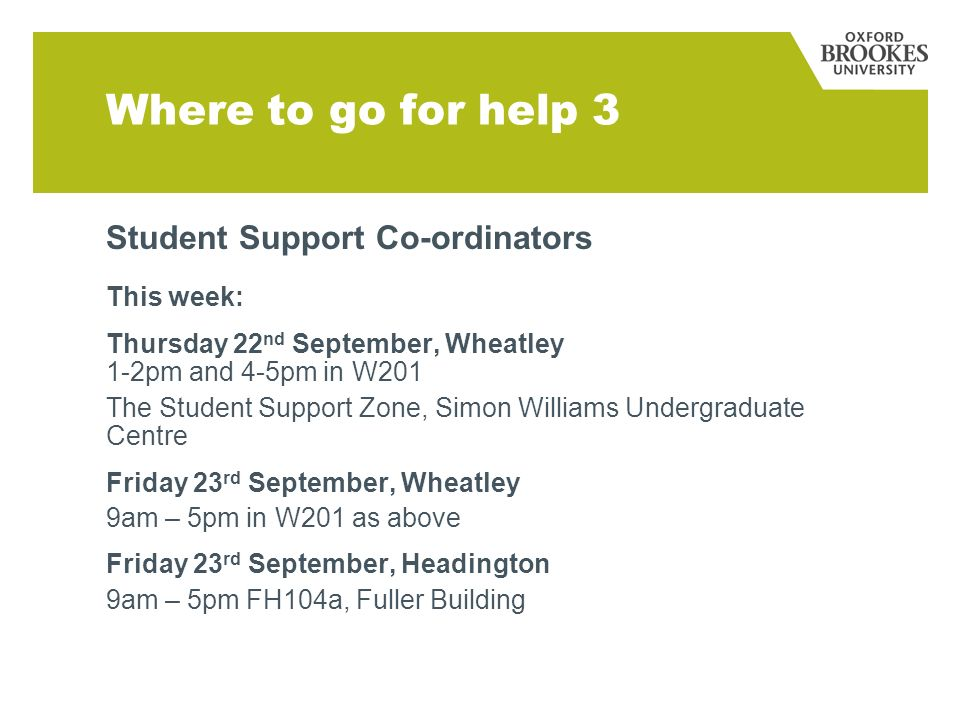 Where to go for help 3 Student Support Co-ordinators This week: Thursday 22 nd September, Wheatley 1-2pm and 4-5pm in W201 The Student Support Zone, S