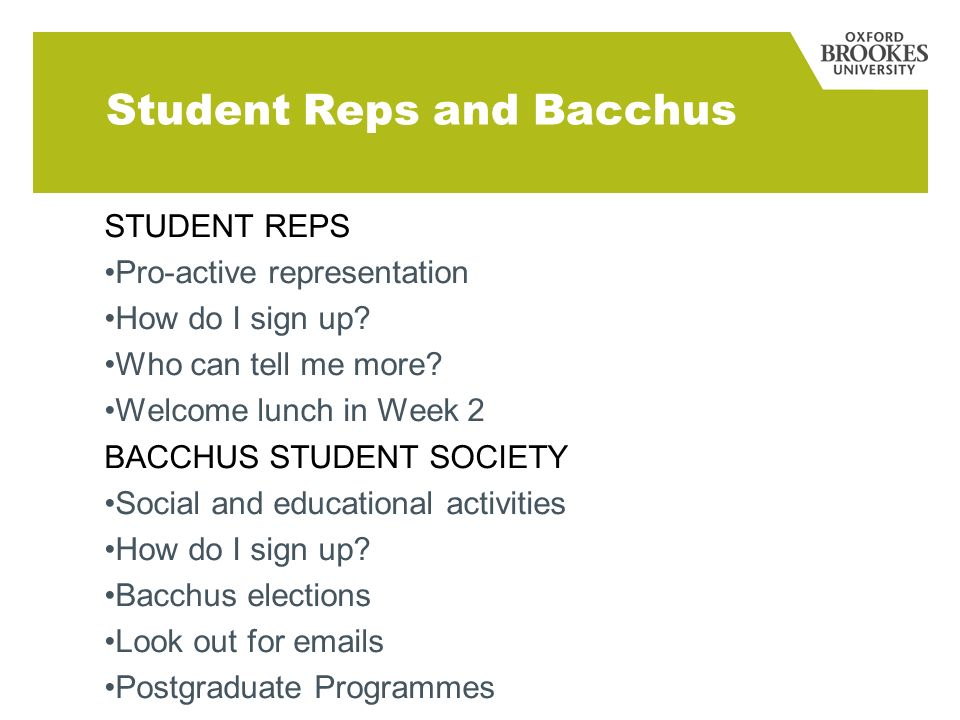 Student Reps and Bacchus STUDENT REPS Pro-active representation How do I sign up? Who can tell me more? Welcome lunch in Week 2 BACCHUS STUDENT SOCIET