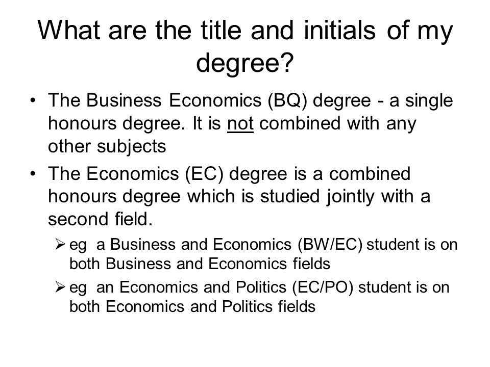 What are the title and initials of my degree? The Business Economics (BQ) degree - a single honours degree. It is not combined with any other subjects