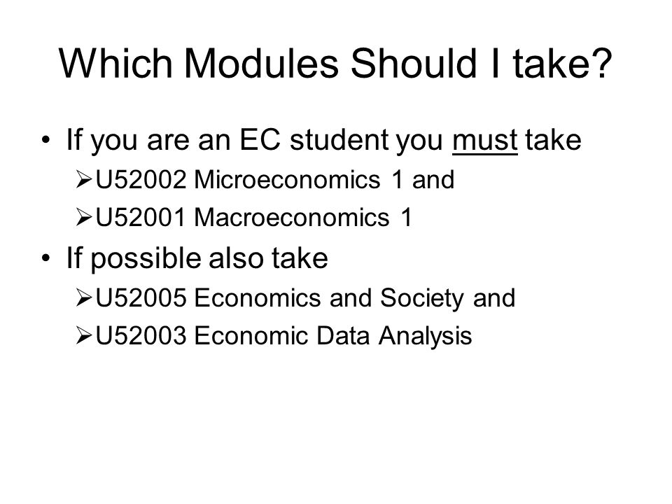 Which Modules Should I take? If you are an EC student you must take U52002 Microeconomics 1 and U52001 Macroeconomics 1 If possible also take U52005 E
