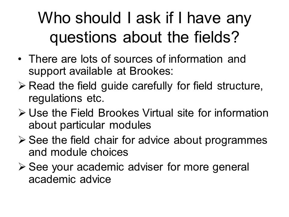 Who should I ask if I have any questions about the fields? There are lots of sources of information and support available at Brookes: Read the field g