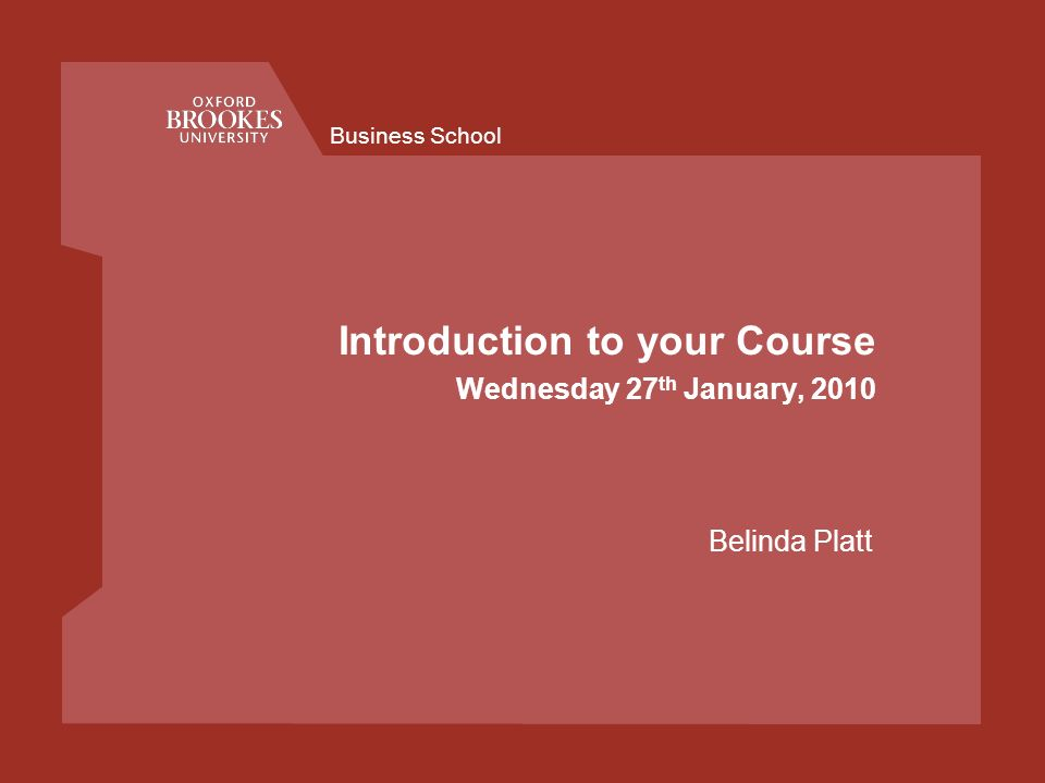 Business School Introduction to your Course Wednesday 27 th January, 2010 Belinda Platt