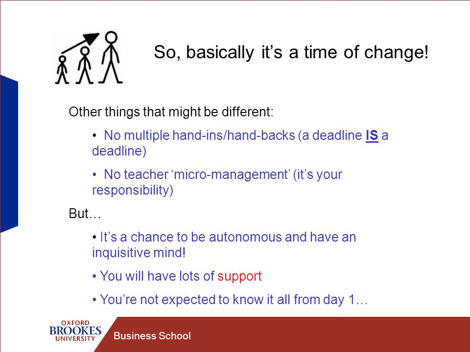 Business School So, basically its a time of change! Other things that might be different: No multiple hand-ins/hand-backs (a deadline IS a deadline) N