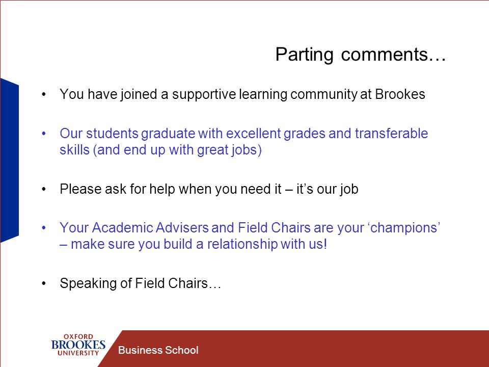 Business School Parting comments… You have joined a supportive learning community at Brookes Our students graduate with excellent grades and transfera