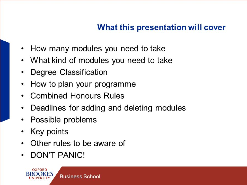 Business School What this presentation will cover How many modules you need to take What kind of modules you need to take Degree Classification How to plan your programme Combined Honours Rules Deadlines for adding and deleting modules Possible problems Key points Other rules to be aware of DONT PANIC!