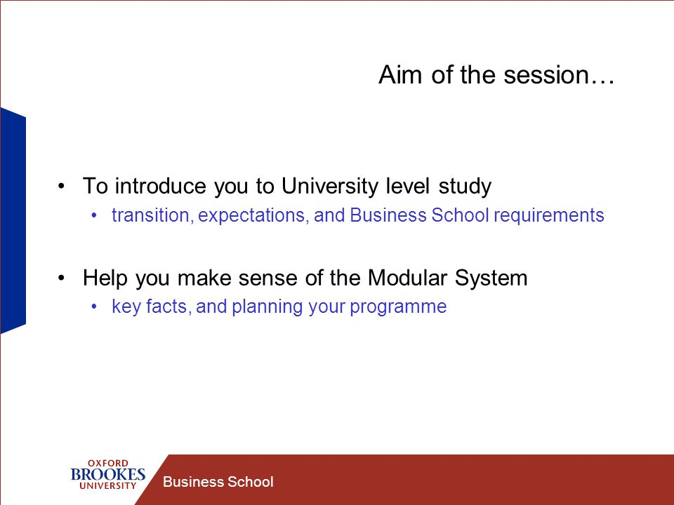 Business School Aim of the session… To introduce you to University level study transition, expectations, and Business School requirements Help you make sense of the Modular System key facts, and planning your programme