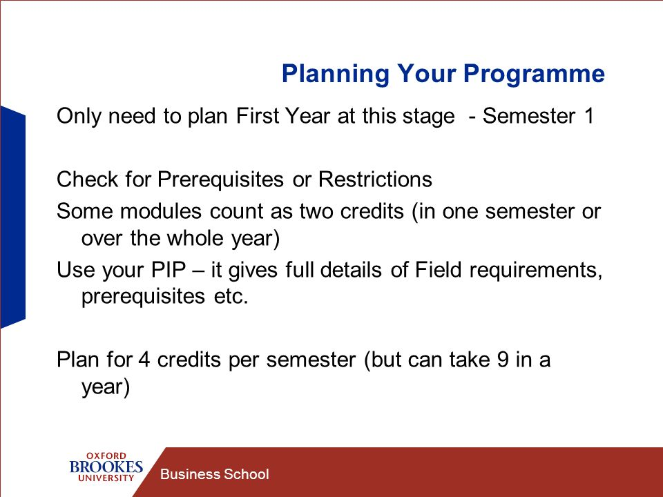 Business School Planning Your Programme Only need to plan First Year at this stage - Semester 1 Check for Prerequisites or Restrictions Some modules count as two credits (in one semester or over the whole year) Use your PIP – it gives full details of Field requirements, prerequisites etc.