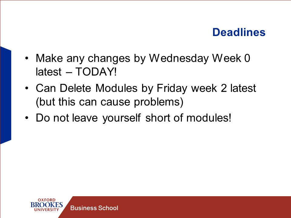 Business School Deadlines Make any changes by Wednesday Week 0 latest – TODAY! Can Delete Modules by Friday week 2 latest (but this can cause problems