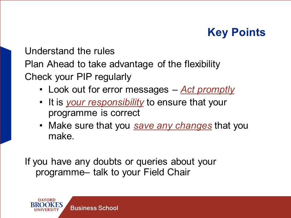 Business School Key Points Understand the rules Plan Ahead to take advantage of the flexibility Check your PIP regularly Look out for error messages – Act promptly It is your responsibility to ensure that your programme is correct Make sure that you save any changes that you make.