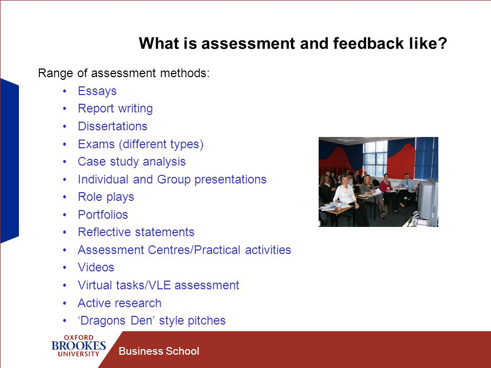 Business School What is assessment and feedback like? Range of assessment methods: Essays Report writing Dissertations Exams (different types) Case st
