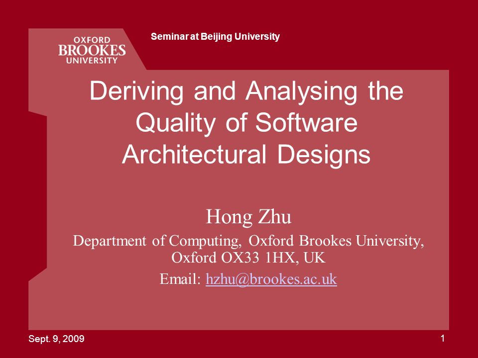 Sept. 9, 2009 Seminar at Beijing University 1 Deriving and Analysing the Quality of Software Architectural Designs Hong Zhu Department of Computing, O