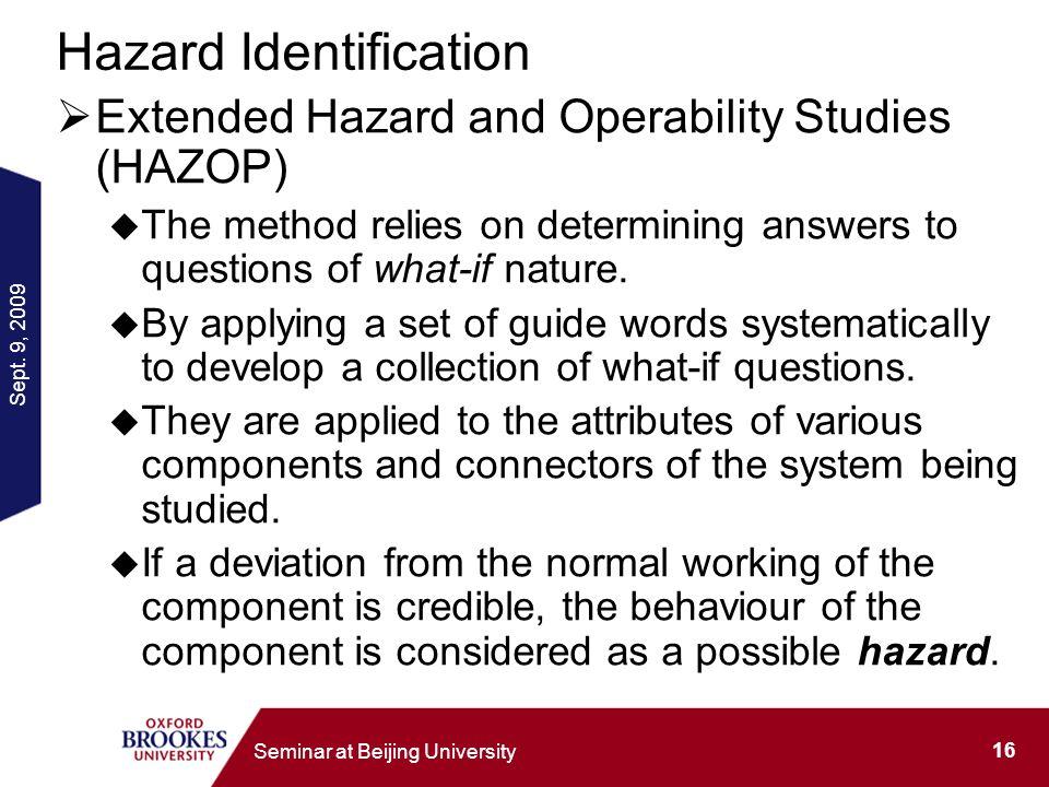 Sept. 9, 2009 16 Seminar at Beijing University Hazard Identification Extended Hazard and Operability Studies (HAZOP) The method relies on determining