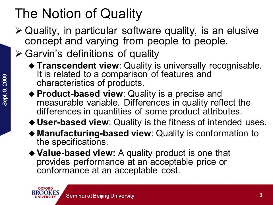 Sept. 9, 2009 3 Seminar at Beijing University The Notion of Quality Quality, in particular software quality, is an elusive concept and varying from pe