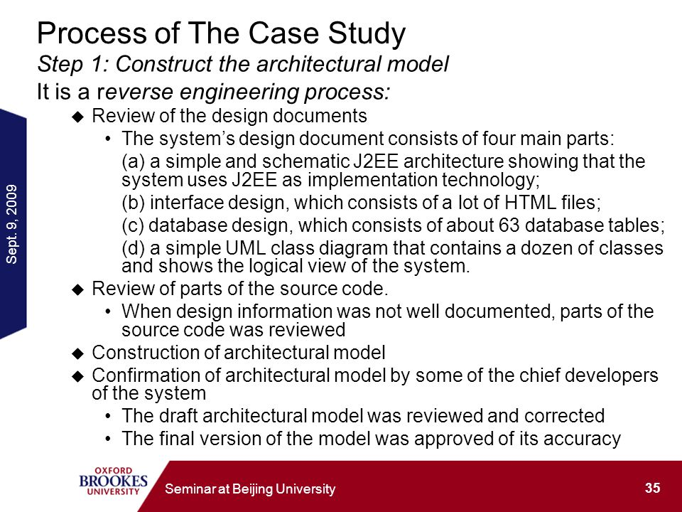 Sept. 9, 2009 35 Seminar at Beijing University Process of The Case Study Step 1: Construct the architectural model It is a reverse engineering process