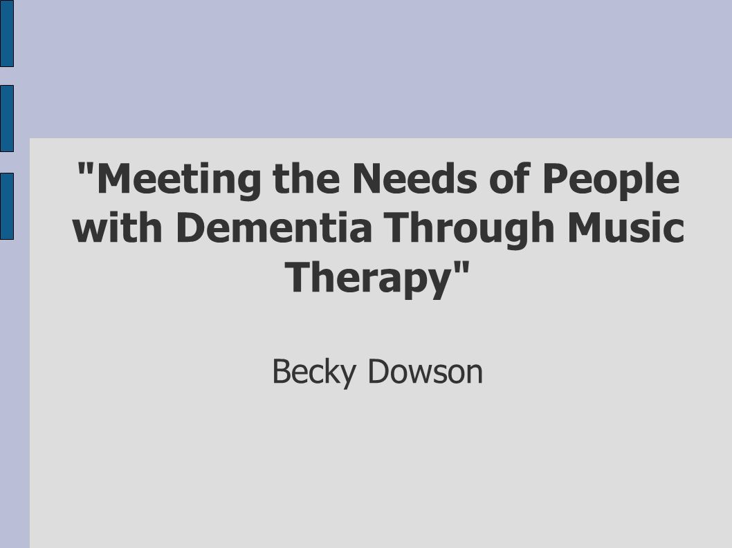 Meeting the Needs of People with Dementia Through Music Therapy Becky Dowson