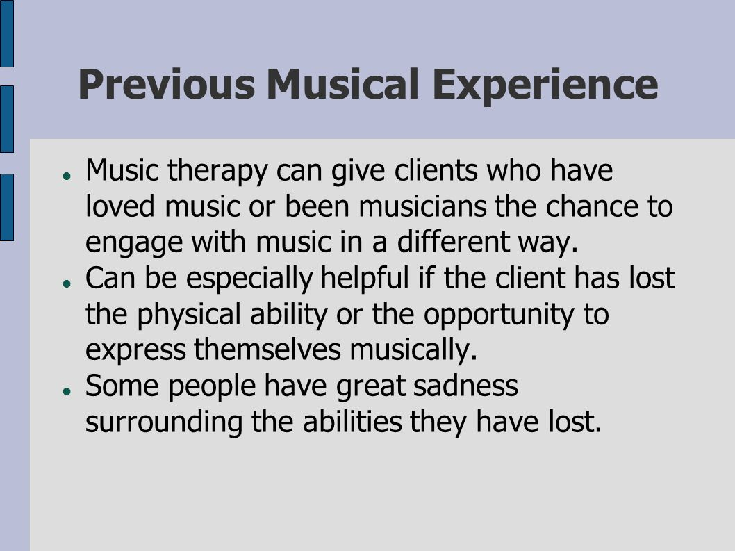 Previous Musical Experience Music therapy can give clients who have loved music or been musicians the chance to engage with music in a different way.