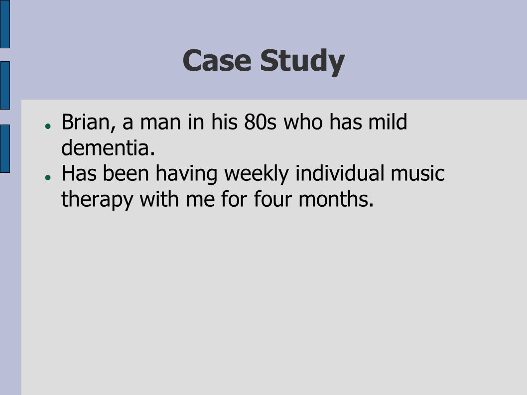 Case Study Brian, a man in his 80s who has mild dementia. Has been having weekly individual music therapy with me for four months.