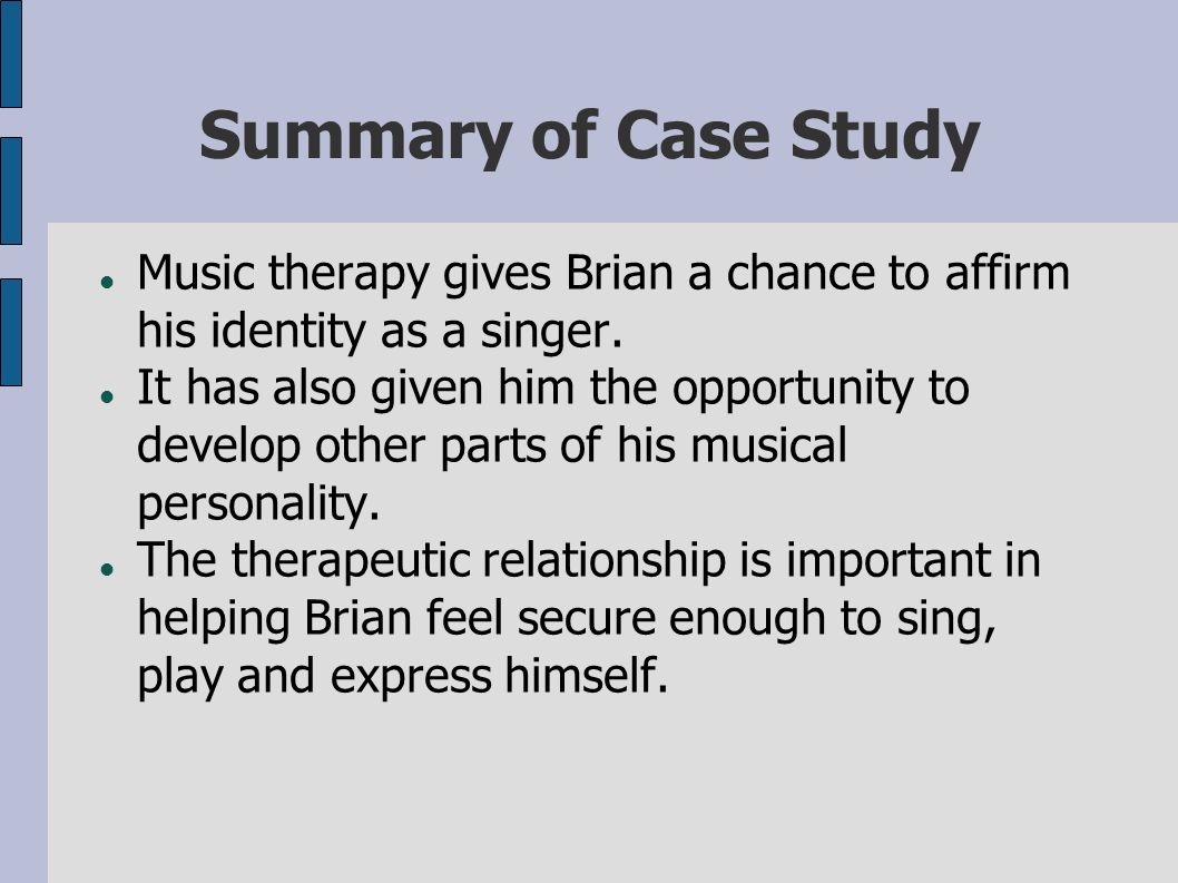 Summary of Case Study Music therapy gives Brian a chance to affirm his identity as a singer. It has also given him the opportunity to develop other pa