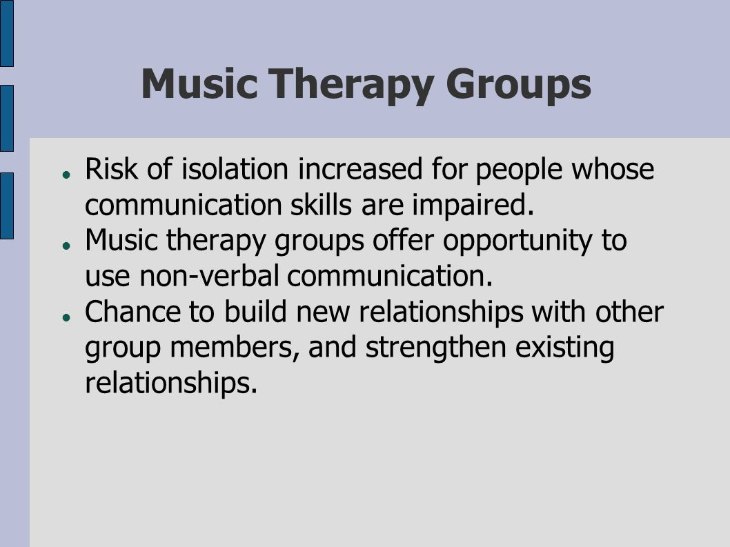 Music Therapy Groups Risk of isolation increased for people whose communication skills are impaired. Music therapy groups offer opportunity to use non