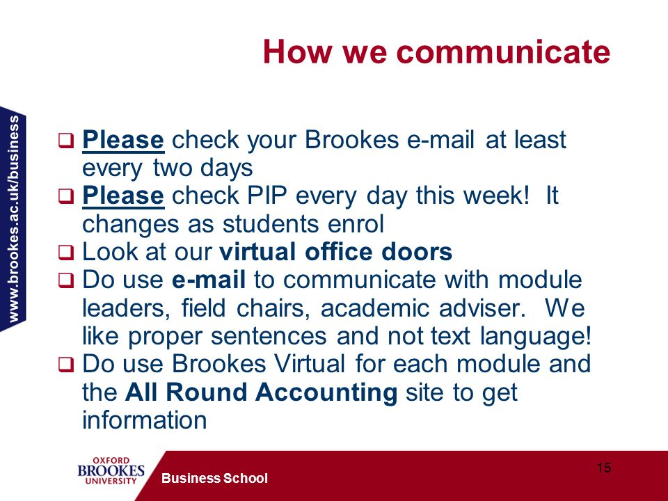 www.brookes.ac.uk/business 15 Business School How we communicate Please check your Brookes e-mail at least every two days Please check PIP every day t